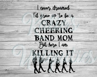 I never dreamed I'd grow up to be a crazy cheering band mom but here I am killing it! SVG DXF PNG digital file Cricut Silhouette machines