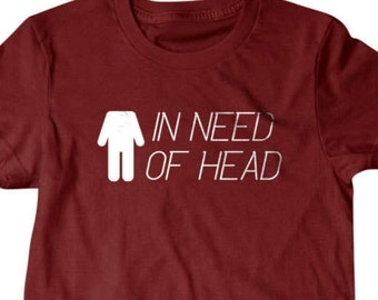 In need of head Shirt, Bachelor party T-shirt, Funny T shirt, gifts for dad, Shirt, Boyfriend, Husband
