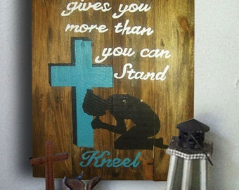Prayer Sign - Cross Sign - Pray Sign - Believe Sign - When Life Gives You More Than You Can Stand Kneel Sign - Birthday Gift