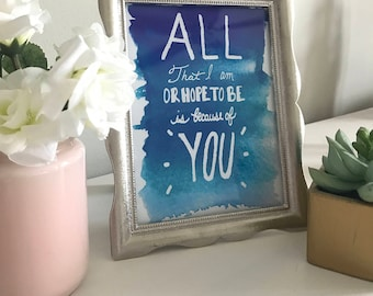 All That I Am Or Hope To Be Is Because Of You Print
