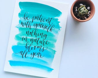 "5x7 Watercolor Calligraphy Print/Quote | ""Be patient with yourself nothing in nature blooms all year"""