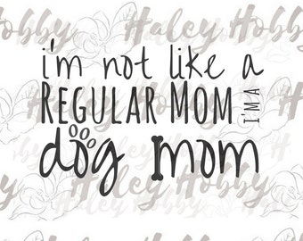 I'm not like a regular mom i'm a Dog Mom SVG Digital Download Cut file