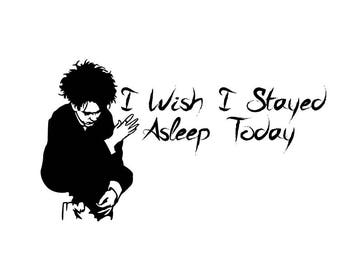 I Wish I Stayed Asleep Today Vinyl Bumper Sticker. Works on car windows, bumpers, cell phones, laptops, walls. The Cure Lyrics. Robert Smith