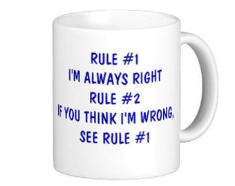 Rule #1 I'm always right Rule #2 If you think I'm wrong See Rule #1