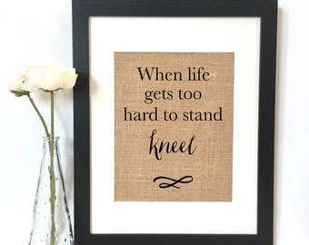 When life gets too hard to stand Kneel Burlap Print