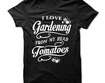 I LOVE GARDENING T-shirt,gardeners t-shirt,i love gardening tee,get tomatoes tee,funny gardening tee,gardeners gift t-shirt,gardening fans.
