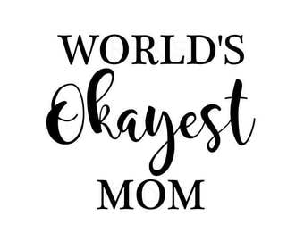 world's okayest mom svg, cutting file cricut and cameo, funny mom shirt design, best mom svg, momma svg, mothers day design svg, worlds best