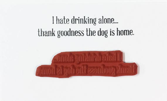 I Hate Drinking Alone Thank Goodness The Dog Is Home - Altered Attic Rubber Stamp - Funny Pet Quote Greeting - Art Craft Scrapbook Paper ATC