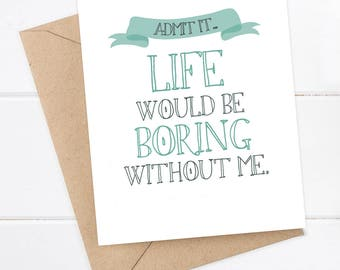 Funny Boyfriend Card Snarky Card - Snarky Girlfriend Card - Funny Greeting Card - Just for fun - Admit it. Life would be boring without me