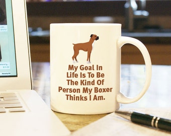 Boxer Mug - My Goal in Life is to be the Kind of Person My Boxer Thinks I Am Home Decor 11 oz White Coffee Mug Cup Gift, Boxer Gift Mug