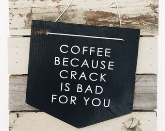 Coffee Because Crack Is Bad for You Sign, Coffee Sign, Coffee Wood Sign, Kitchen Sign, Coffee Bar Sign