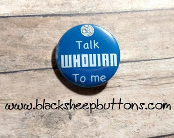 Doctor Who Talk Whovian to Me Pinback Button or Magnet or Keychain