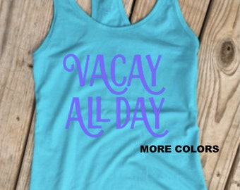 Vacay All Day - Summer Vacation - Racerback Tank Top - Choose your colors!