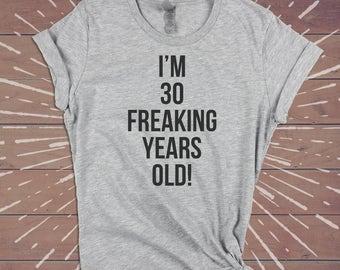 30 FREAKING YEARS Old Shirt, 30th birthday shirt, Thirty Thirtieth Shirt, 30th birthday gift, tee top tank tshirt womens, Dirty Thirty Shirt