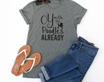 Oy With the Poodles Already Tshirt - Womens Clothing. Womens Tshirt. Graphic Tee - Tickled Teal