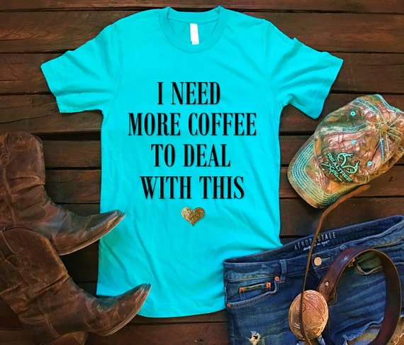 I Need More Coffee To Deal With This Unisex T Shirt, Southern T Shirt, Country Shirt, Inspirational Shirt, Boutique Shirt