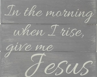 Wood Signs - In the morning when I rise give me Jesus -  rustic farmhouse wall decor -  Give Me Jesus Wood Signs - Christian Home Decor