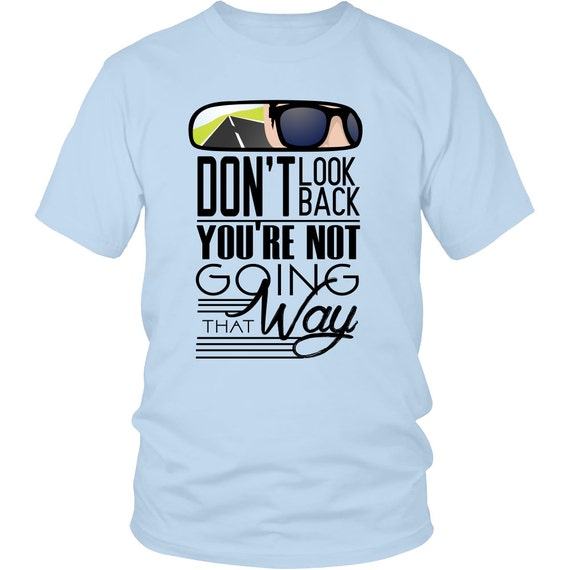 Don't Look Back You're Not Going That Way Shirts Unisex Shirt Inspirational Quotes Sayings