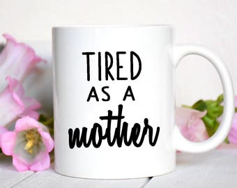 Tired As A Mother Mug / Mother's Day / Mothers Day Gift / Gift for Mom / Mom Gift / Funny Mug / New Mom Gift / Baby Shower Gift /
