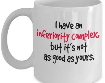 I Have An Inferiority Complex, But It's Not As Good As Yours - Funny Coffee Mug -  Sarcastic Gift