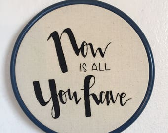Now Is All You Have Hand Embroidered Hoop Art