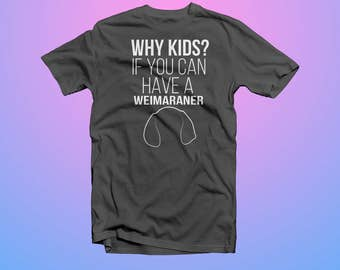 Why Kids? If you can Have a Weimaraner T-Shirt