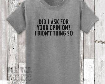Did I Ask For Your Opinion? I Didn't Think So T-shirt