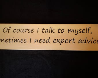 Of course I talk to myself, sometimes I need expert advice wooden sign