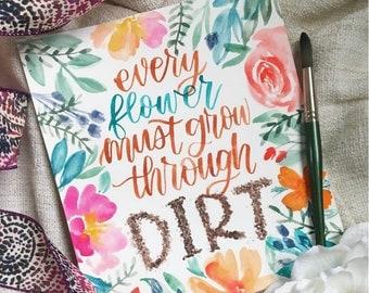 """Print- """"Every flower must grow through dirt"""""""