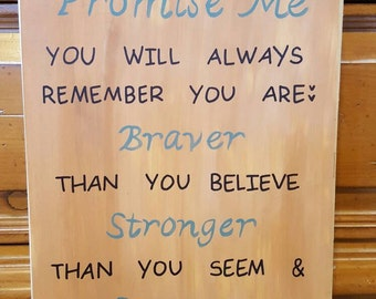 Promise me, you will always remember you are braver than you believe,  stronger than you seem & smarter than you think sign.
