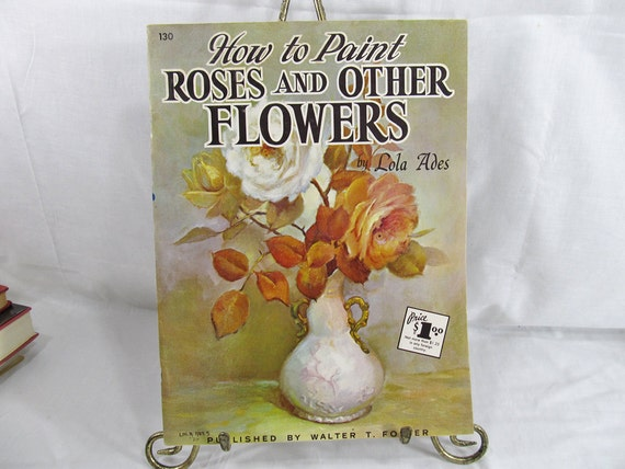 How To Paint Roses And Other Flowers  Lola Ades  Published by Foster Art Services N.D., Tustin, CA circal 1970's Art Painting Book