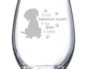 It's not drinking alone....if the DOG is home Wine Glass Available Stemmed or Stemless Dog Lover Paw Print Gift