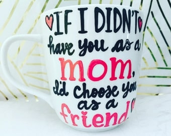 If I didn't have you as a mom, I'd choose you as a friend- Coffee Mug- Gifts for Mom- Mother's day mug- gifts for grandma, sister, aunt, mom