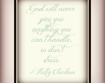 God will never give you anything you can't handle, so don't stress. - Kelly Clarkson - Quote - Print - Life Quote - Don't stress Print