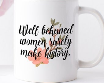 "Coffee Mug ""well behaved women rarely make history."" 11oz coffee mug - white ceramic - dishwasher and microwave safe - strong women"