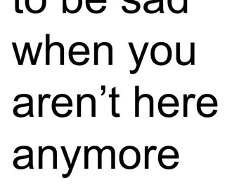 I Promise to be Sad When You Aren't Here Anymore