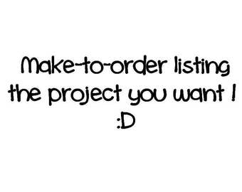 make to order listing - the project you want !