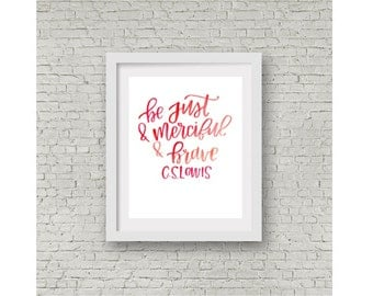 Narnia Quote / Hand Lettering / Wall Print / Calligraphy Quote / Be Just and Merciful and Brave / The Magician's Nephew / CS Lewis / 8x10