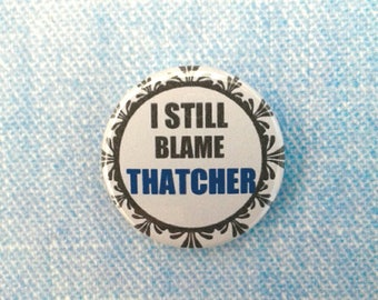"Pinback 1"" Button Badge, I Still Blame Thatcher, Political protest pin, Anti Tory Badge"