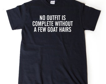 No Outfit Is Complete With Out A Few Goat Hairs T-shirt Funny Hilarious Cute Shirt Goats Goat Lover Gift Tee Shirt