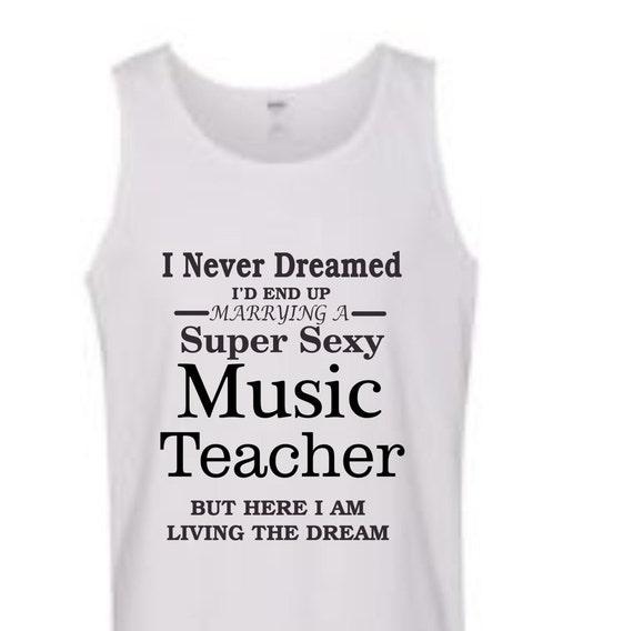 I never dreamed I'd end up Marrying to a Super Sexy Music teacher shirt, funny shirt,TANK top popular shirt, trending top,education shirt