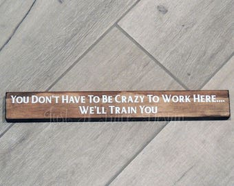 You Don't Have To Be Crazy To Work Here...We'll Train You - Funny Wood Sign - Custom Wooden Sign - Vinyl Letters - Shelf Sitter