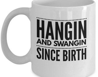 Hangin and Swangin Since Birth Funny Coffee Mug- Funny Coffee Mug for Men