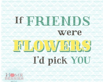 If Friends Were Flowers I'd Pick You Friendship cut file Quote svg dxf eps jpg ai files for Cricut Silhouette & other cutting machines
