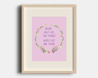 Never Half Ass Two Things, Whole Ass One Thing Art Print | 8x10 | Digital Print Art | Motivational | Quotes |