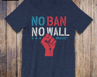 No Ban No Wall, Resist shirt, we are the resistance, political shirt, protest, immigration, anti trump shirt, human rights, activist