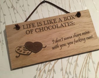 Life is like a box of chocolates. I don't wanna to share mine with you, you f***ing c***.  Rude shabby chic  sign. Great gift.
