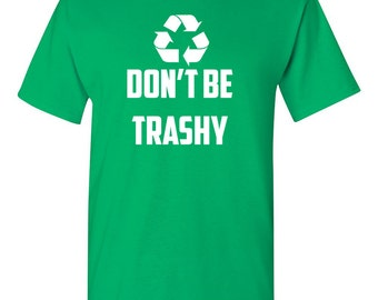 Don't Be Trashy, Recycle Shirt, Funny Environment Tee, Earth Day, Nature, Humor Green