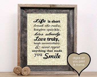 Life is short break all the rules forgive quickly kiss slowly love truly Digital Print Inspirational You Print and Frame