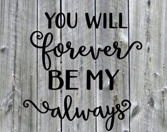 You will forver be my always Vinyl Decal-word decal-decals- Weddings-you will forver be my always- love decal-love quote.